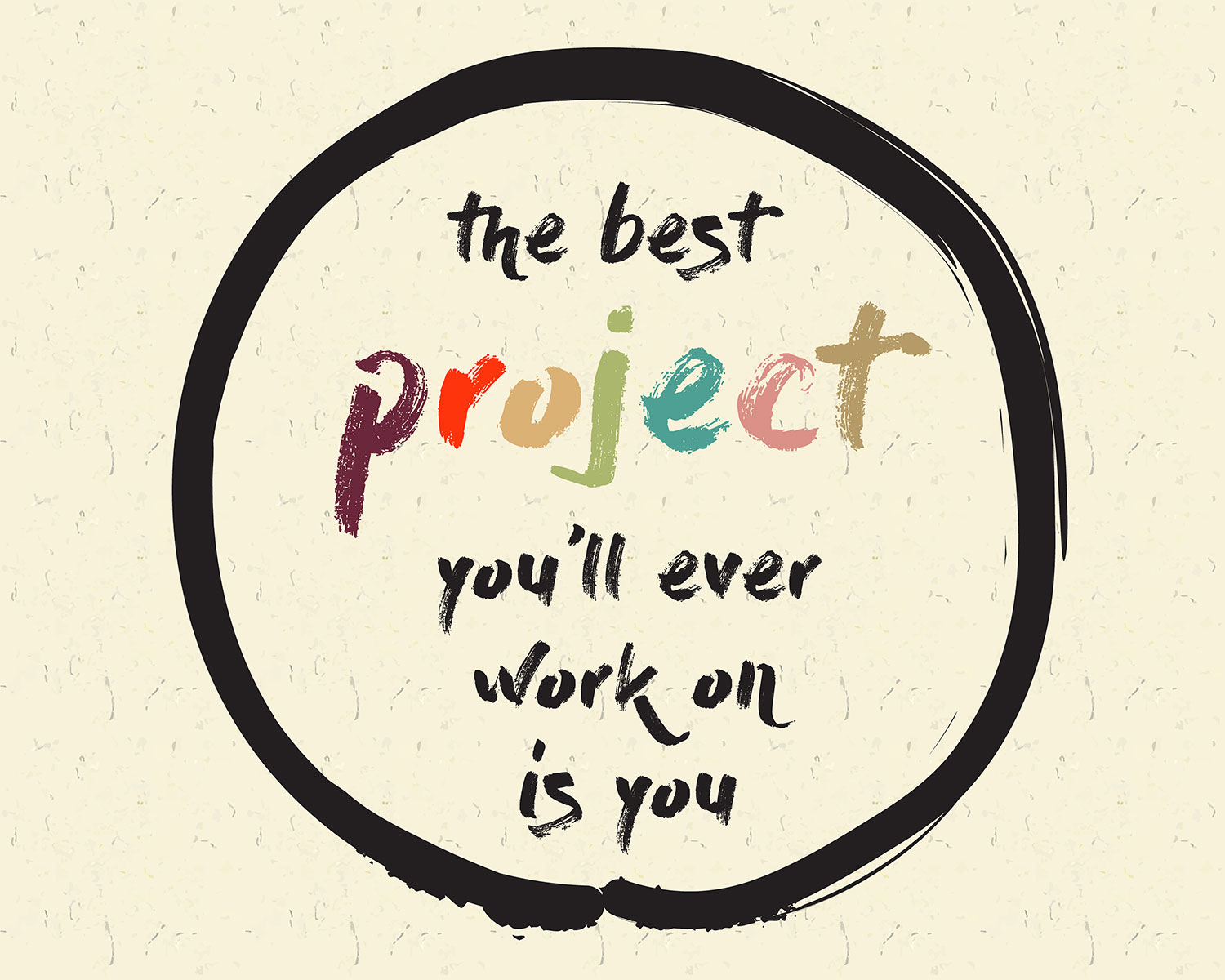 Hand written text in a black circle which says 'the best project you'll ever work on is you'. The word project is in multiple colors, the rest of the words are black.